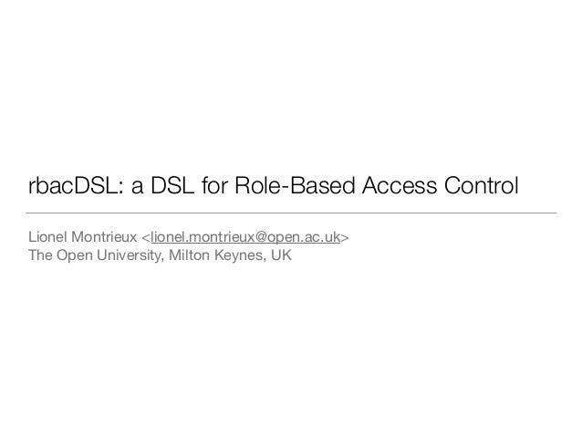 rbacDSL: a DSL for Role-Based Access Control Lionel Montrieux <lionel.montrieux@open.ac.uk>  The Open University, Milton K...