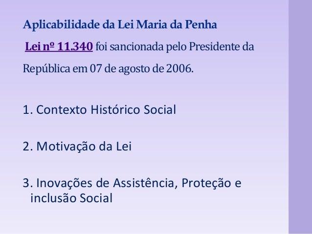 Aplicabilidade da Lei Maria da Penha  Lei nº 11.340 foi sancionada pelo Presidente da  República em 07 de agosto de 2006. ...