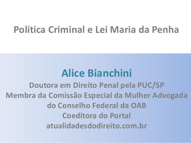 Política Criminal e Lei Maria da Penha  Alice Bianchini Doutora em Direito Penal pela PUC/SP Membra da Comissão Especial d...
