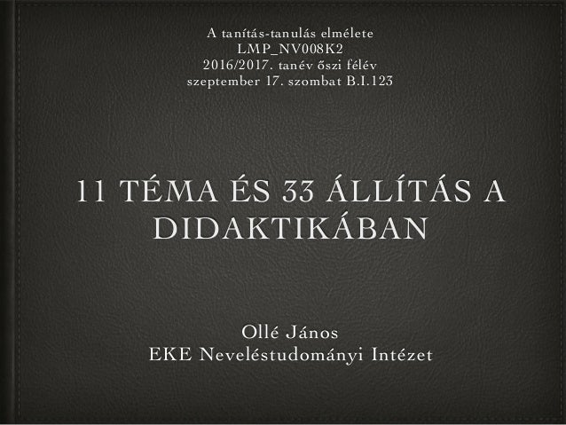 11 TÉMA ÉS 33 ÁLLÍTÁS A DIDAKTIKÁBAN Ollé János EKE Neveléstudományi Intézet A tanítás-tanulás elmélete LMP_NV008K2 2016/2...
