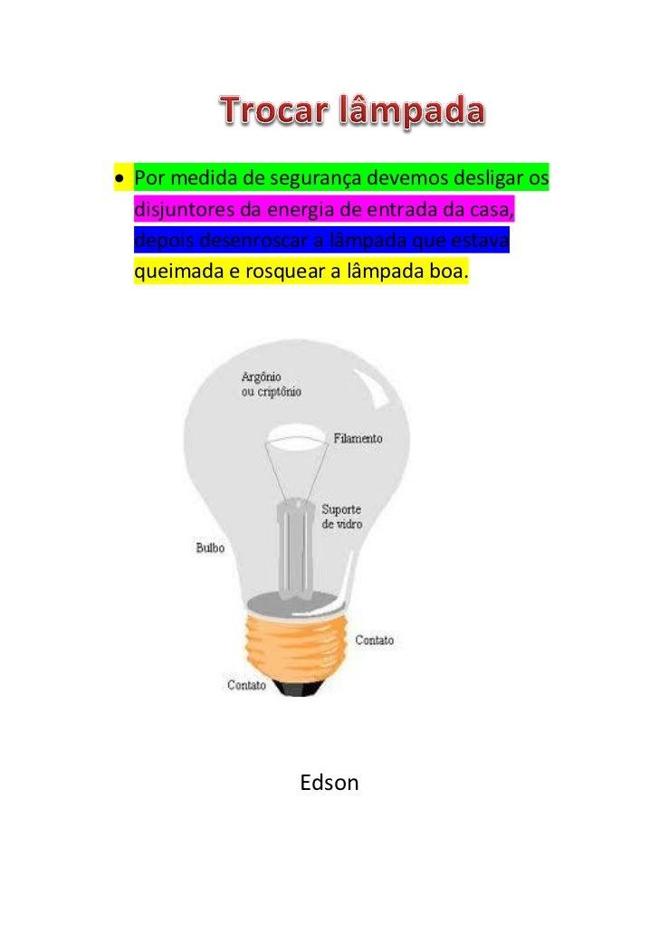  Por medida de segurança devemos desligar os  disjuntores da energia de entrada da casa,  depois desenroscar a lâmpada qu...