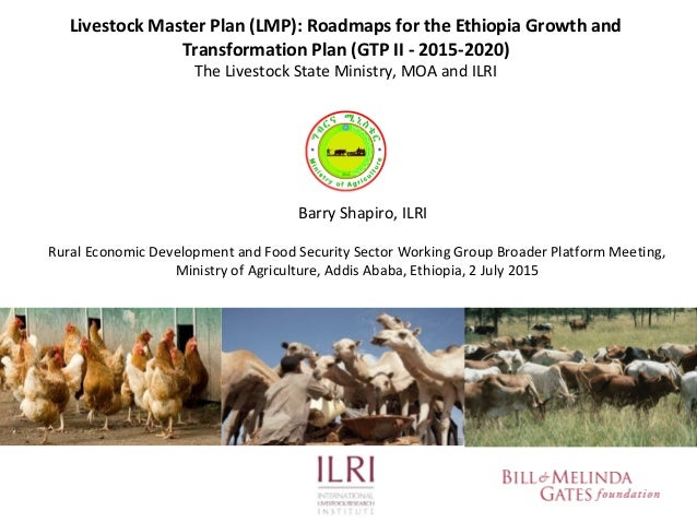 Livestock Master Plan (LMP): Roadmaps for the Ethiopia Growth and Transformation Plan (GTP II - 2015-2020) The Livestock S...