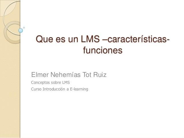 Que es un LMS –características-            funcionesElmer Nehemías Tot RuizConceptos sobre LMSCurso Introducción a E-learn...