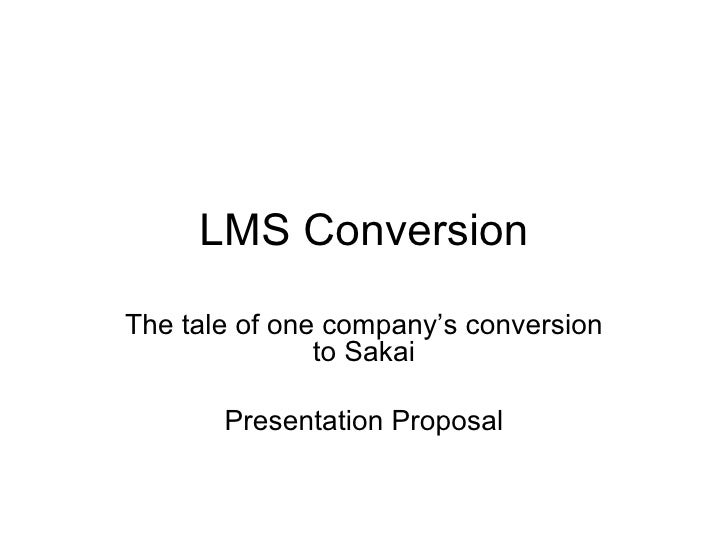 LMS Conversion The tale of one company's conversion to Sakai Presentation Proposal
