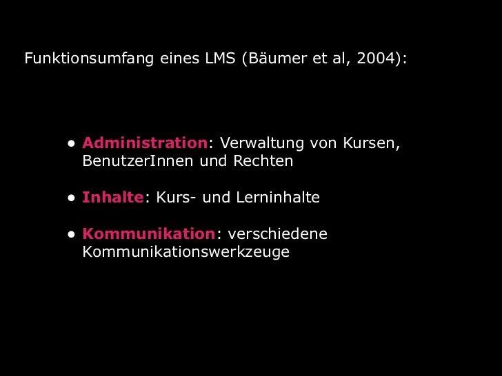 Funktionsumfang eines LMS (Bäumer et al, 2004):     • Administration: Verwaltung von Kursen,       BenutzerInnen und Recht...