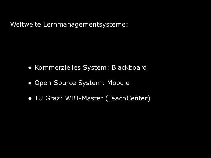 Weltweite Lernmanagementsysteme:    • Kommerzielles System: Blackboard    • Open-Source System: Moodle    • TU Graz: WBT-M...