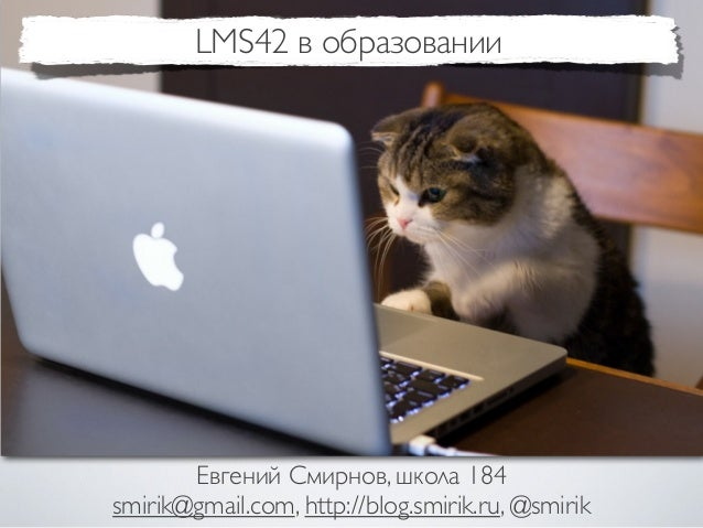LMS42 в образовании       Евгений Смирнов, школа 184smirik@gmail.com, http://blog.smirik.ru, @smirik