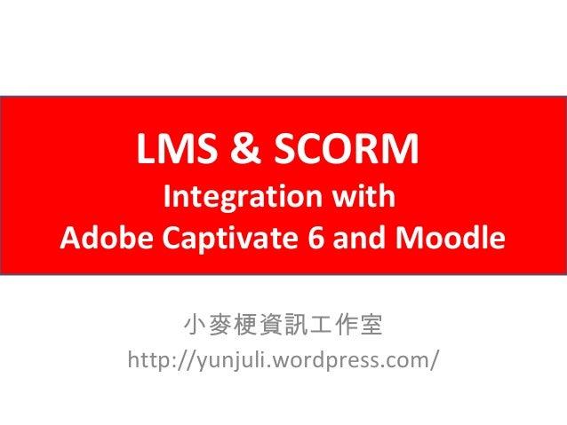LMS & SCORM      Integration withAdobe Captivate 6 and Moodle          小麥梗資訊工作室    http://yunjuli.wordpress.com/