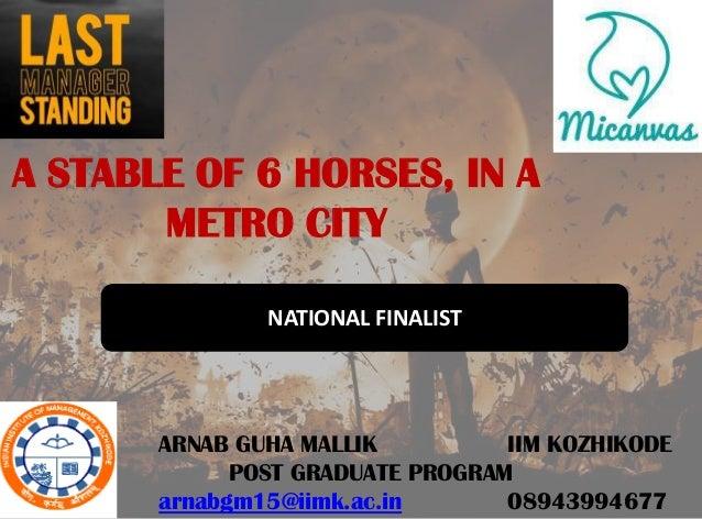A STABLE OF 6 HORSES, IN A       METRO CITY               NATIONAL FINALIST       ARNAB GUHA MALLIK          IIM KOZHIKODE...
