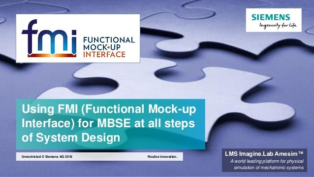 Using FMI (Functional Mock-up Interface) for MBSE at all steps of System Design Realize innovation.Unrestricted © Siemens ...