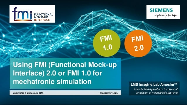 Using FMI (Functional Mock-up Interface) 2.0 or FMI 1.0 for mechatronic simulation Realize innovation.Unrestricted © Sieme...