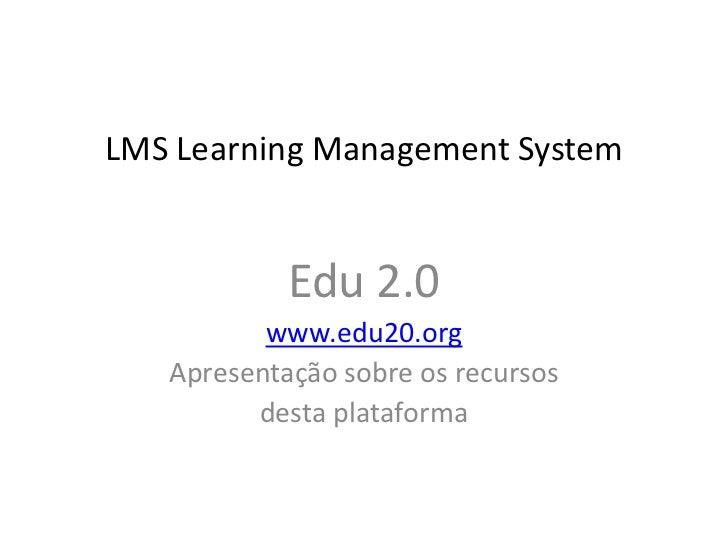 LMS Learning Management System            Edu 2.0          www.edu20.org   Apresentação sobre os recursos         desta pl...