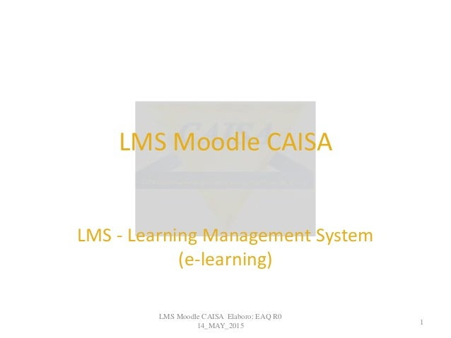 LMS Moodle CAISA LMS - Learning Management System (e-learning) LMS Moodle CAISA Elaboro: EAQ R0 14_MAY_2015 1