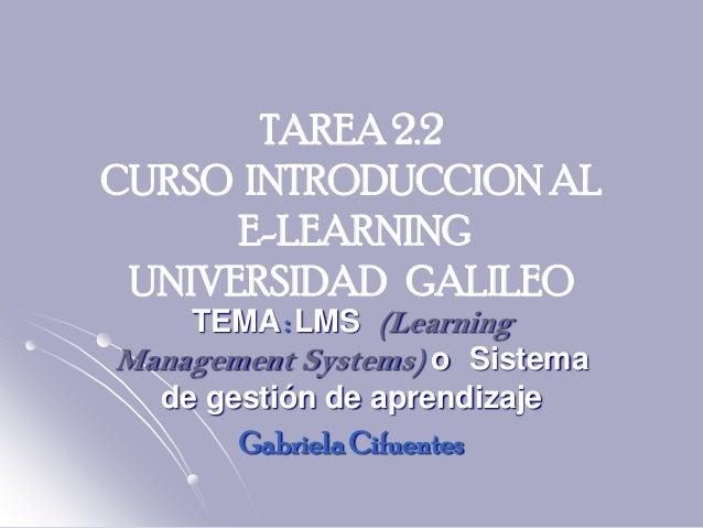 TAREA 2.2CURSO INTRODUCCION AL      E-LEARNING UNIVERSIDAD GALILEO    TEMA : LMS (LearningManagement Systems) o Sistema  d...
