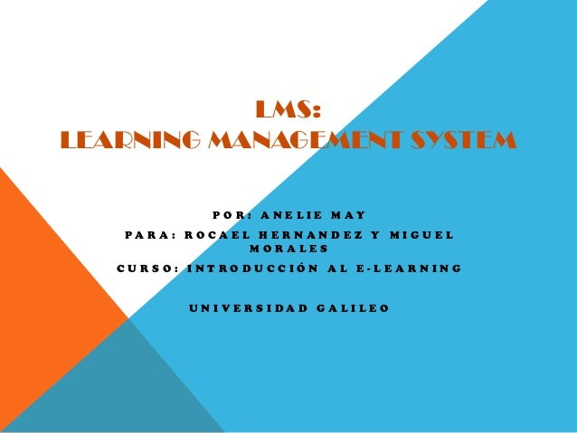 LMS:LEARNING MANAGEMENT SYSTEM                POR: ANELIE MAY   PA R A : RO C A E L H E R NA N D E Z Y M I G U E L        ...