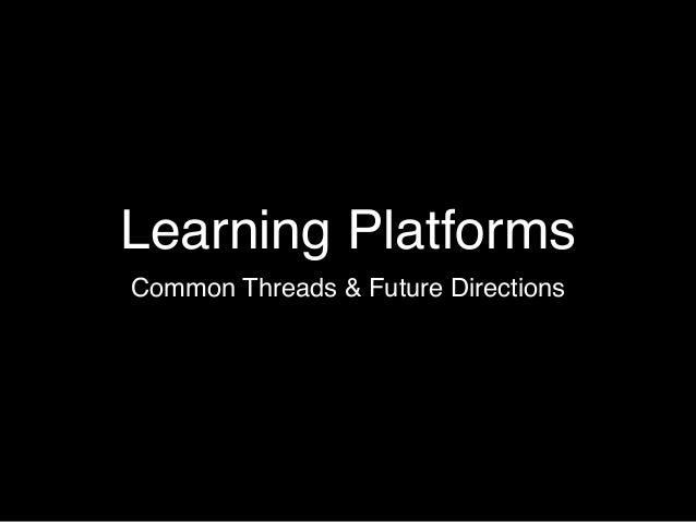 Learning Platforms Common Threads & Future Directions