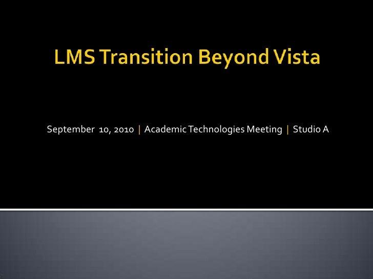 LMS Transition Beyond Vista<br />September  10, 2010  |  Academic Technologies Meeting  |  Studio A<br />