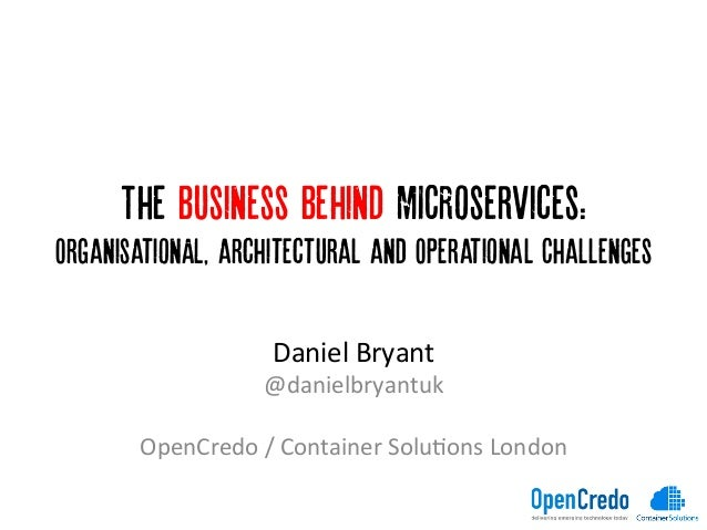 The Business Behind MICRoservices: OrganisationAL, architectural and Operational Challenges 	    Daniel	   Bryant	    @dan...