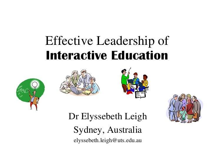 Effective Leadership of Interactive Education Dr Elyssebeth Leigh Sydney, Australia [email_address]