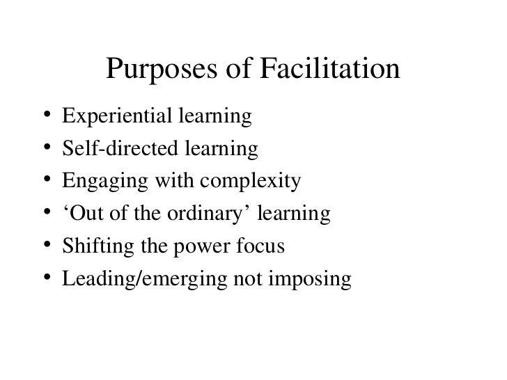 Purposes of Facilitation <ul><li>Experiential learning </li></ul><ul><li>Self-directed learning </li></ul><ul><li>Engaging...