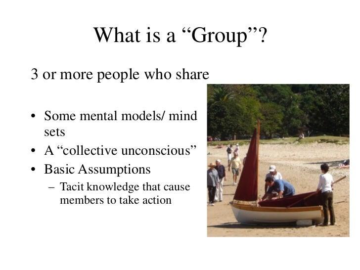 """What is a  """"Group""""? <ul><li>3 or more people who share </li></ul><ul><li>Some mental models/ mind sets </li></ul><ul><li>A..."""