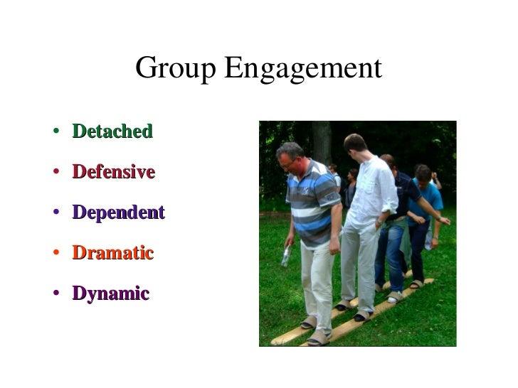 Group Engagement <ul><li>Detached </li></ul><ul><li>Defensive </li></ul><ul><li>Dependent </li></ul><ul><li>Dramatic </li>...