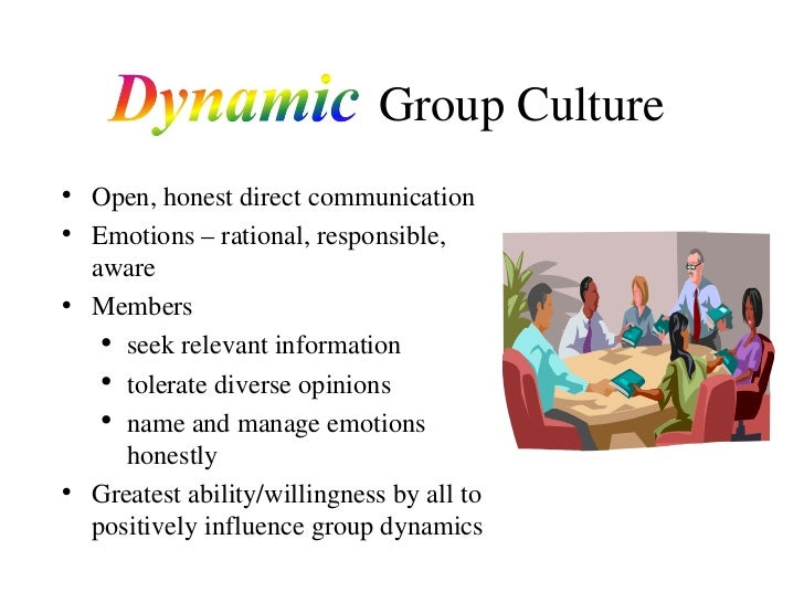 Dynamic   Group Culture <ul><li>Open, honest direct communication </li></ul><ul><li>Emotions – rational, responsible, awar...