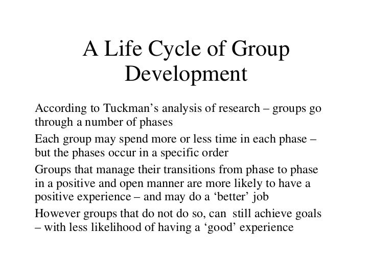 A Life Cycle of Group Development According to Tuckman 's analysis of research – groups go through a number of phases Each...