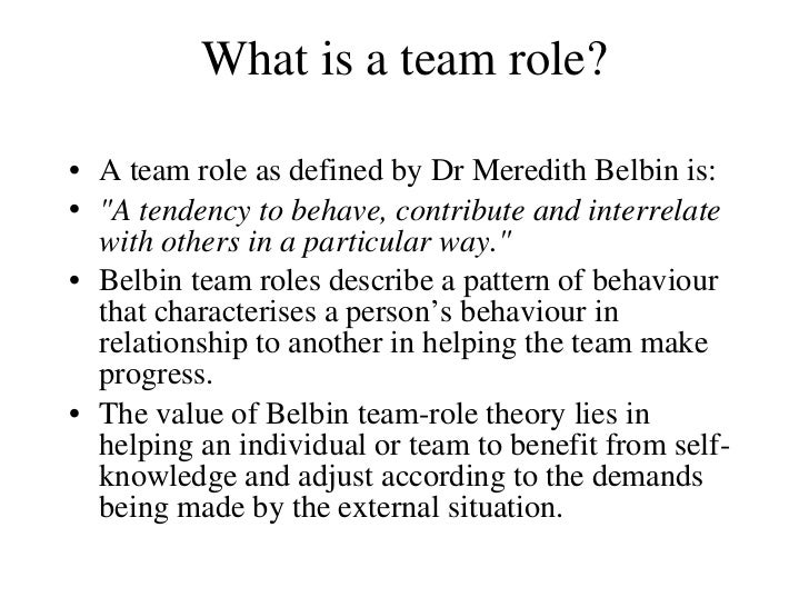 What is a team role? <ul><li>A team role as defined by Dr Meredith Belbin is: </li></ul><ul><li>&quot;A tendency to behave...