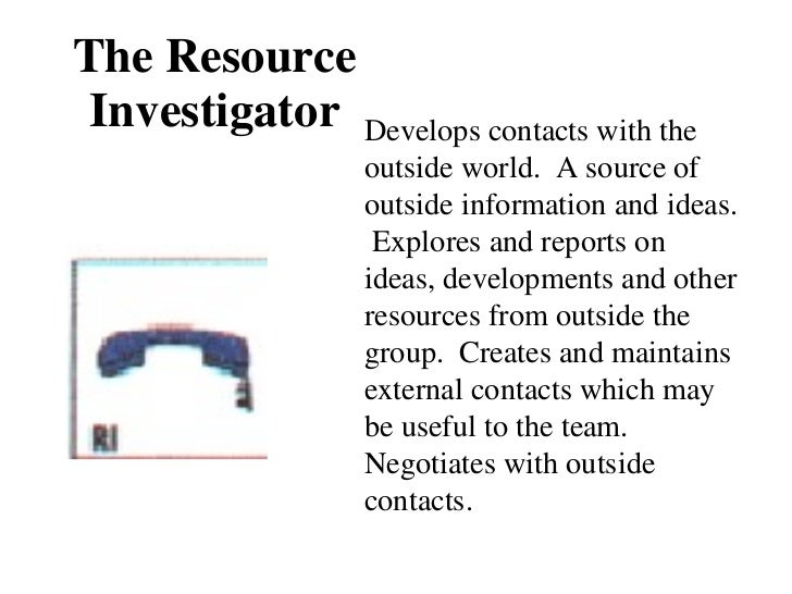 The Resource Investigator Develops contacts with the outside world.  A source of outside information and ideas.  Explores ...