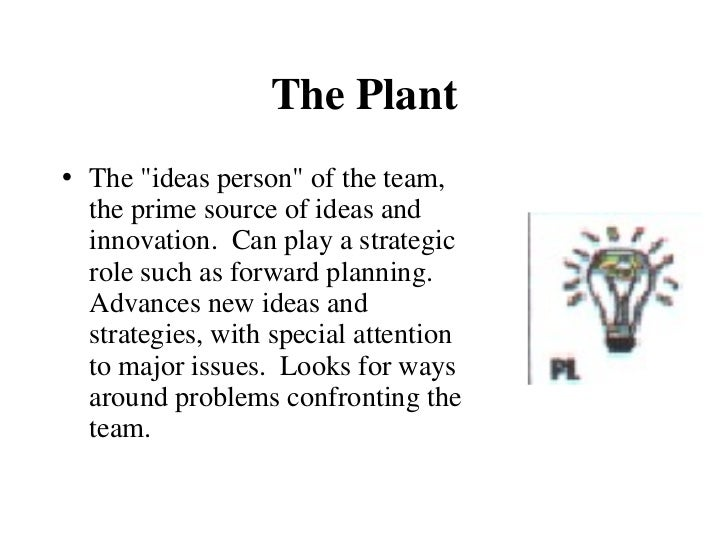 The Plant <ul><li>The &quot;ideas person&quot; of the team, the prime source of ideas and innovation.  Can play a strategi...