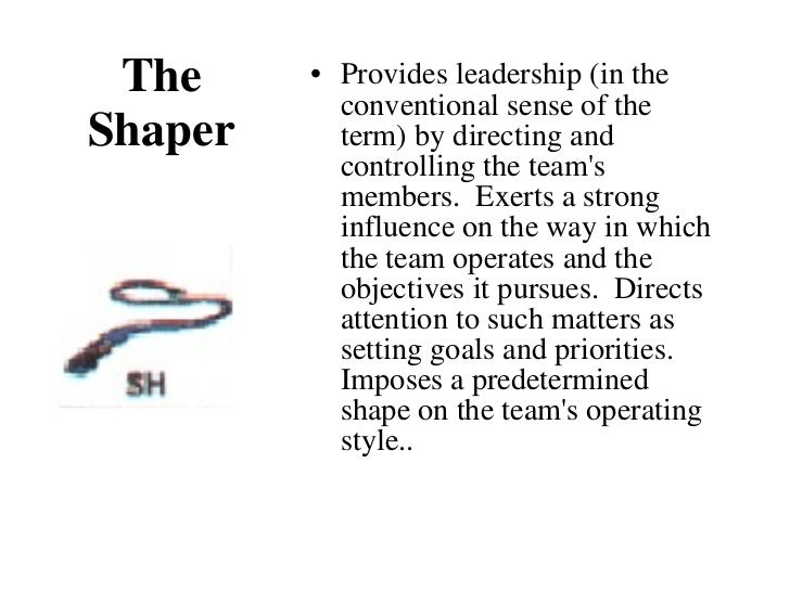 The Shaper <ul><li>Provides leadership (in the conventional sense of the term) by directing and controlling the team's mem...
