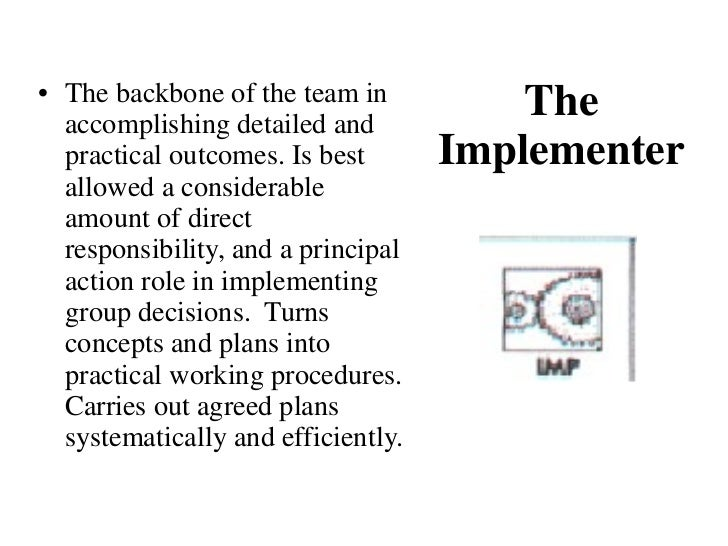 The Implementer <ul><li>The backbone of the team in accomplishing detailed and practical outcomes. Is best allowed a consi...