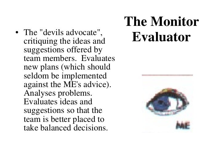 The Monitor Evaluator <ul><li>The &quot;devils advocate&quot;, critiquing the ideas and suggestions offered by team member...