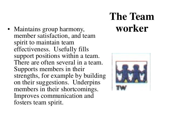 The Team worker <ul><li>Maintains group harmony, member satisfaction, and team spirit to maintain team effectiveness.  Use...