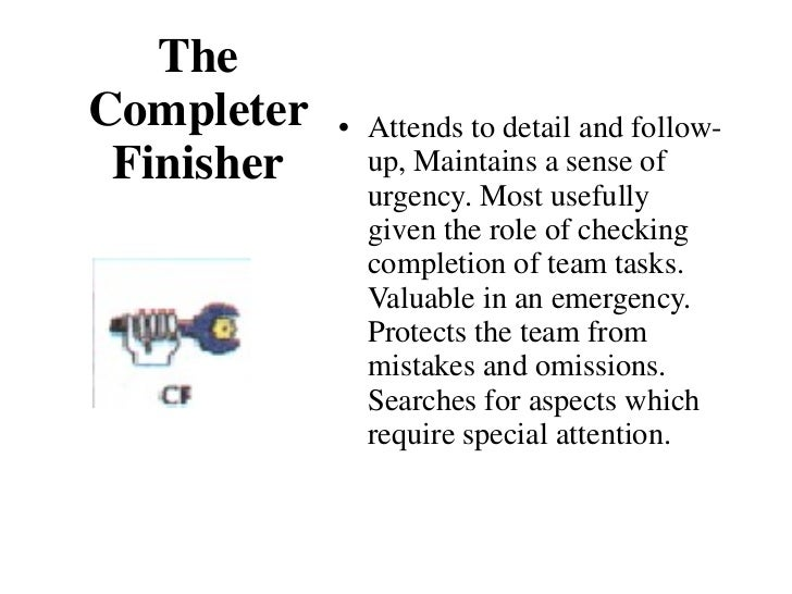 The Completer Finisher <ul><li>Attends to detail and follow-up, Maintains a sense of urgency. Most usefully given the role...
