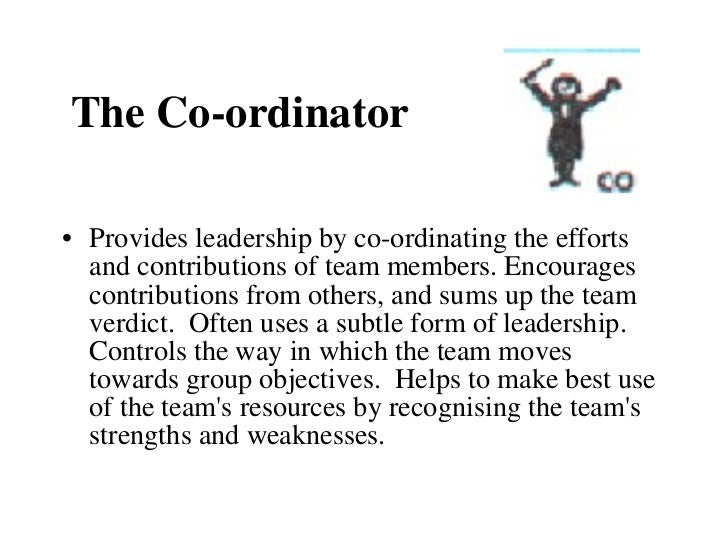 The Co-ordinator <ul><li>Provides leadership by co-ordinating the efforts and contributions of team members. Encourages co...