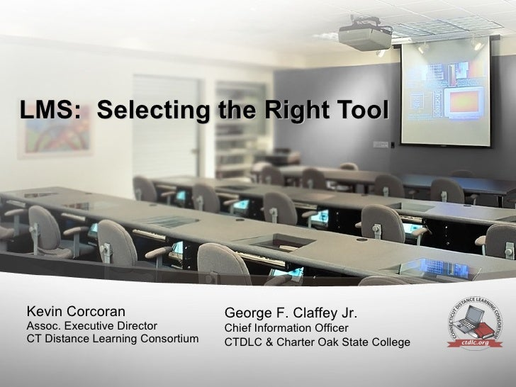 LMS:  Selecting the Right Tool Kevin Corcoran Assoc. Executive Director CT Distance Learning Consortium George F. Claffey ...