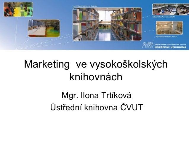 Marketing ve vysokoškolských  knihovnách  Mgr. Ilona Trtíková  Ústřední knihovna ČVUT