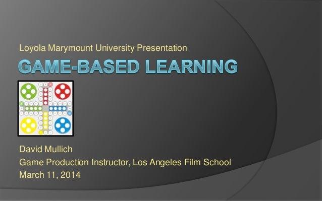 Loyola Marymount University Presentation David Mullich Game Production Instructor, Los Angeles Film School March 11, 2014