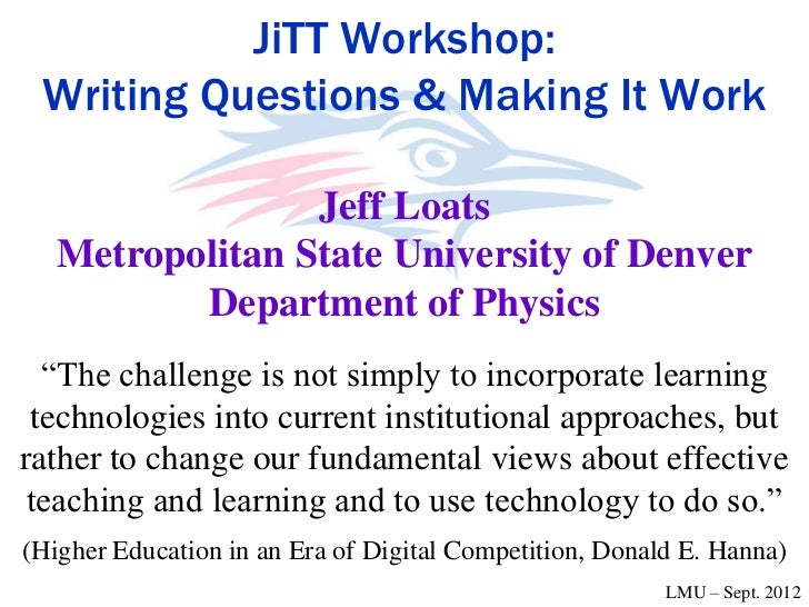 JiTT Workshop: Writing Questions & Making It Work                 Jeff Loats   Metropolitan State University of Denver    ...