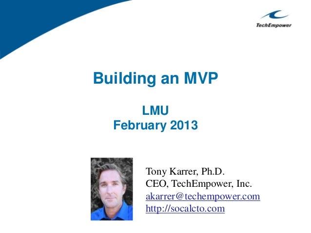 Building an MVPLMUFebruary 2013Tony Karrer, Ph.D.CEO, TechEmpower, Inc.akarrer@techempower.comhttp://socalcto.com