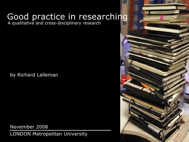 Good practice in researching A qualitative and cross-disciplinary research by Richard Lalleman November 2008 LONDON Metrop...