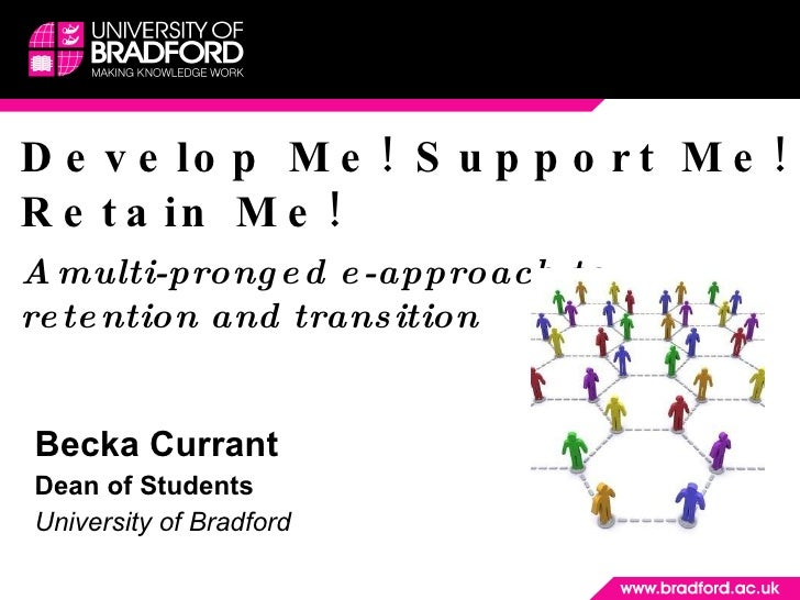 Develop Me! Support Me! Retain Me! A multi-pronged e-approach to retention and transition Becka Currant  Dean of Students ...