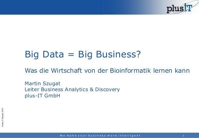 Big Data = Big Business? Was die Wirtschaft von der Bioinformatik lernen kann  © plus-IT Gruppe 2013  Martin Szugat Leiter...