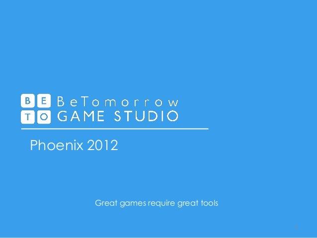 Phoenix 2012 1 Great games require great tools
