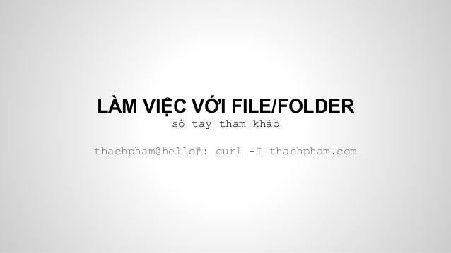 LÀM VIỆC VỚI FILE/FOLDER sổ tay tham khảo thachpham@hello#: curl -I thachpham.com