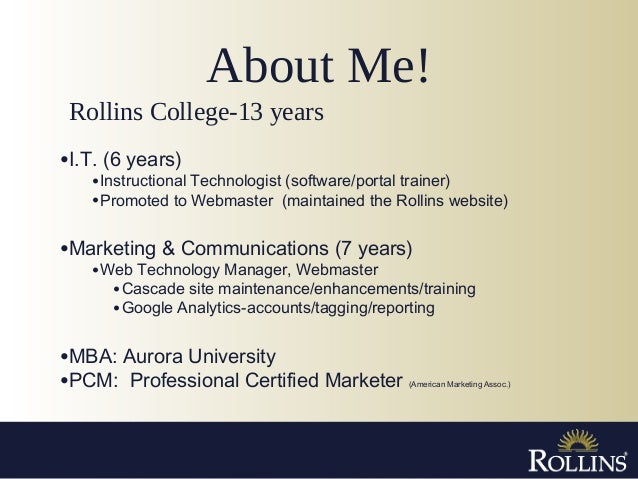 About Me! •I.T. (6 years) •Instructional Technologist (software/portal trainer) •Promoted to Webmaster (maintained the Rol...
