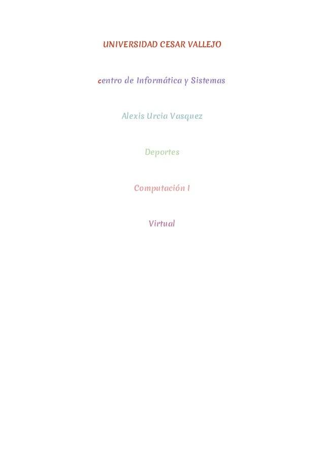 UNIVERSIDAD CESAR VALLEJO Centro de Informática y Sistemas Alexis Urcia Vasquez Deportes Computación I Virtual