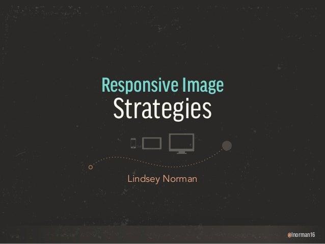 @lnorman16  Responsive Image  Strategies  Lindsey Norman